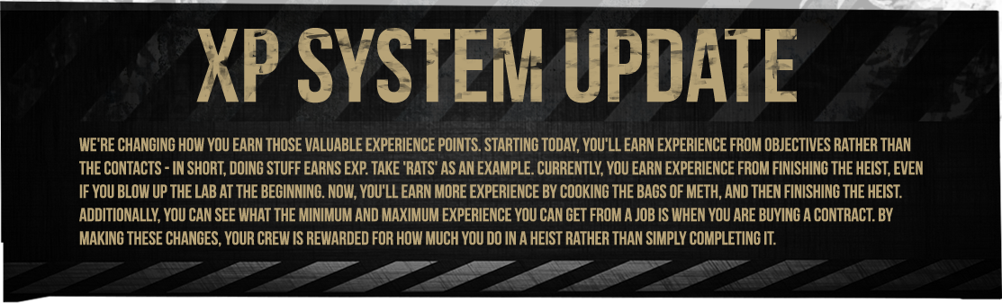 We're changing how you earn those valuable experience points. Starting today, you'll earn experience from objectives rather than the contacts - in short, doing stuff earns EXP. Take 'Rats' as an example. Currently, you earn experience from finishing the heist, even if you blow up the lab at the beginning. Now, you'll earn more experience by cooking the bags of meth, and then finishing the heist. Additionally, you can see what the minimum and maximum experience you can get from a job is when you are buying a contract. By making these changes, your crew is rewarded for how much you do in a heist rather than simply completing it.